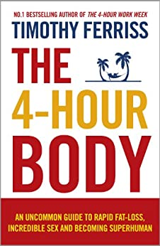 The 4-Hour Body: An Uncommon Guide to Rapid Fat-loss, Incredible Sex and Becoming Superhuman by [Timothy Ferriss]