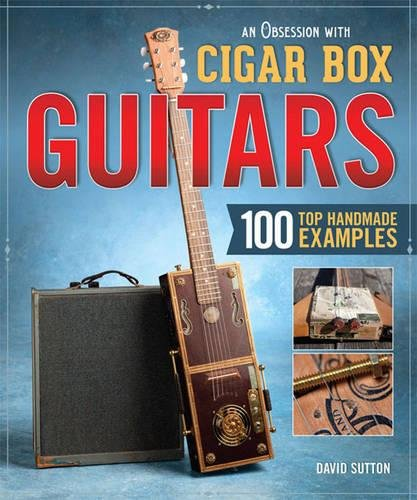 Obsession with Cigar Box Guitars, An: 120 Great Hand-Built Examples