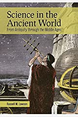 Science in the Ancient World: From Antiquity through the Middle Ages Kindle Edition