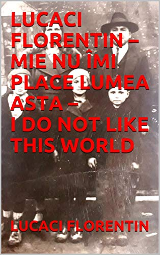 LUCACI FLORENTIN – MIE NU ÎMI PLACE LUMEA ASTA – I DO NOT LIKE THIS WORLD RO (English Edition)