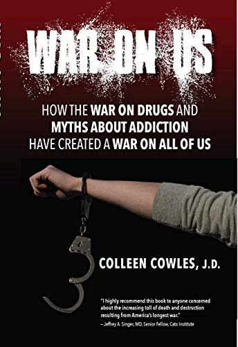 War on Us: How the War on Drugs and Myths About Addiction Have Created a War on All of Us by [Colleen Cowles]
