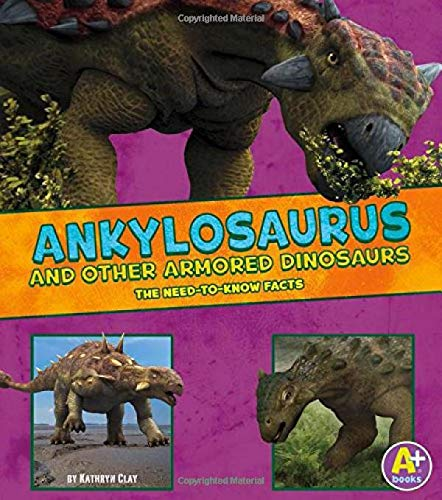 Ankylosaurus and Other Armored Dinosaurs: The Need-to-Know Facts (Dinosaur Fact Dig)