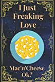 I Just Freaking Love Mac'n'Cheese Ok?: Mac'n'Cheese Gifts Lined Beautiful Notebook for Men, Women, Girls. Best for Birthday,Thanksgiving, Wedding anniversary, and To your loved ones gifts