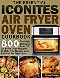 The Essential Iconites Air Fryer Oven Cookbook: 800 Surprisingly Delicious Low-Oil Air Fryer Oven Recipes to Help You Master Your Iconites Air Fryer Oven