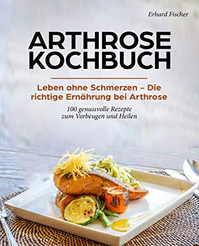 ARTHROSE KOCHBUCH: Leben ohne Schmerzen – Die richtige Ernährung bei Arthrose 100 genussvolle Rezepte zum Vorbeugen und Heilen