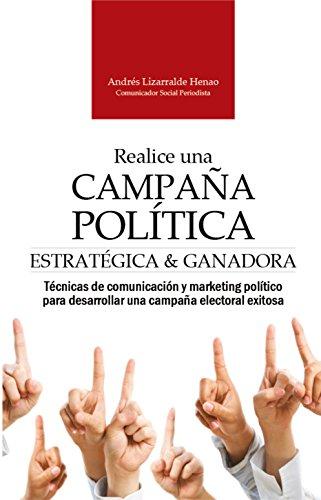 REALICE UNA CAMPAÑA POLÍTICA ESTRATÉGICA Y GANADORA: Técnicas de comunicación y marketing político para desarrollar una campaña electoral exitosa (Marketing político y comunicación electoral)