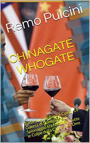 #CHINAGATE  #WHOGATE: Tutto sul Cov-Sar2 e Covid-19- Guerra di Scienziati e di Spionaggio tra Nazioni - Tutte le Colpe della Cina e dell'Oms di [Remo Pulcini]