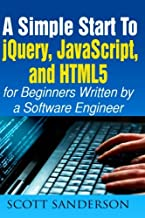 jQuery, JavaScript, and HTML5: A Simple Start to jQuery, JavaScript, and HTML5 (Written by a Software Engineer) (jQuery, JavaScript, HTML5, Web Development) (Volume 1)