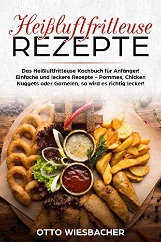Heißluftfritteuse Rezepte: Das Heißluftfritteuse Kochbuch für Anfänger! Einfache und leckere Rezepte - Pommes, Chicken Nuggets oder Garnelen, so wird es richtig lecker!