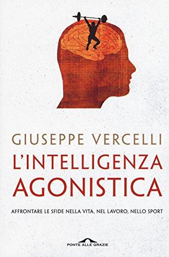 L'intelligenza agonistica. Affrontare le sfide nella vita, nel lavoro, nello sport