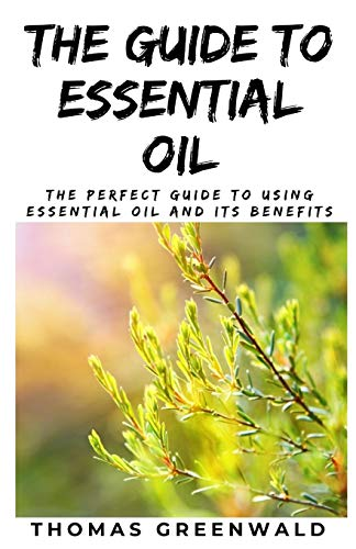 THE GUIDE TO ESSENTIAL OIL: The Perfect...