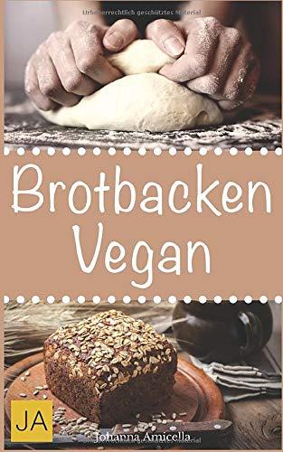 Brotbacken vegan: 30 Rezepte für Genießer (Brot backen für Anfänger & Fortgeschrittene)