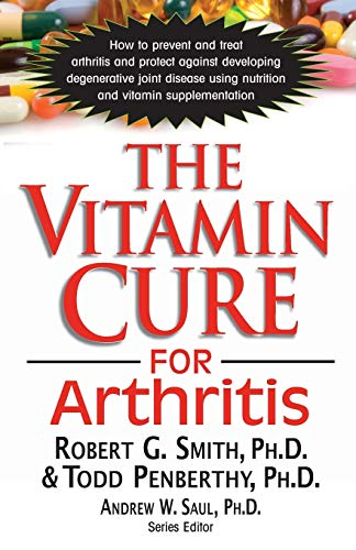 Vitamin Cure For Arthritis: How to Prevent and Treat Arthritis and Protect Against Developing Degenerative Joint Disease Using Nutrition and Vitamin Supplementation