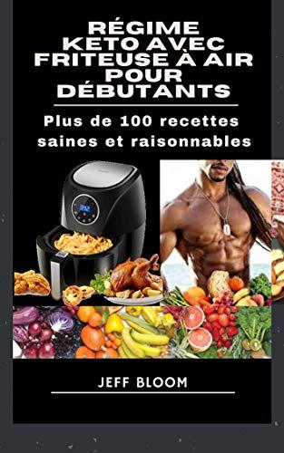 Régime Keto avec Friteuse à air pour débutants: Plus de 100 recettes saines et raisonnables (French Edition)