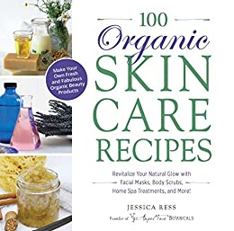 100 Organic Skincare Recipes: Make Your Own Fresh and Fabulous Organic Beauty Products by [Jessica Ress]