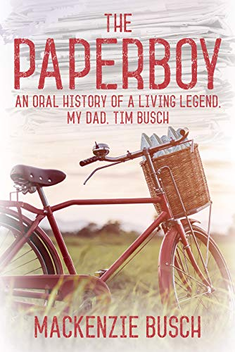 The Paperboy: An Oral History of a Living Legend, My Dad, Tim Busch (English Edition)