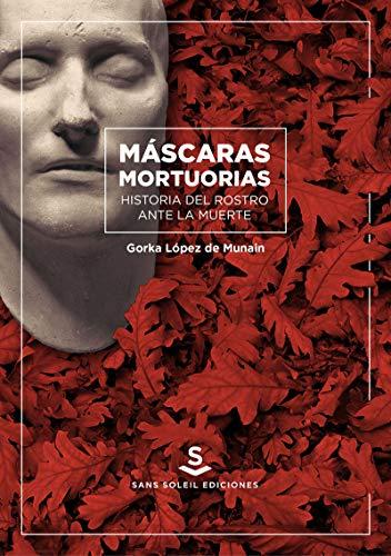 Máscaras mortuorias. Historia del rostro ante la muerte (
