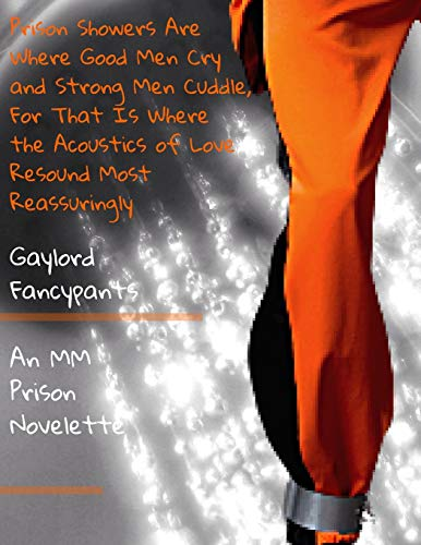 Prison Showers Are Where Good Men Cry and Strong Men Cuddle, For That Is Where the Acoustics of Love Resound Most Reassuringly: An MM Prison Novelette