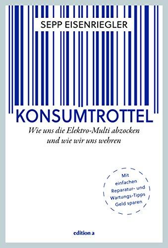 Konsumtrottel: Wie uns die Konzerne austricksen und wie wir uns wehren