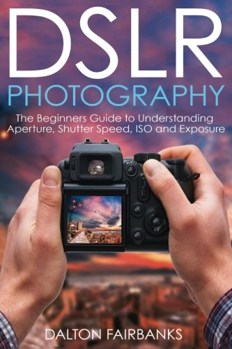 DSLR Photography: The Beginners Guide to Understanding Aperture, Shutter Speed, ISO and Exposure (DSLR Cameras, Digital Photography, DSLR Photography for Beginners, Digital Cameras, DSLR Exposure)