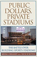 Public Dollars, Private Stadiums: The Battle over Building Sports Stadiums