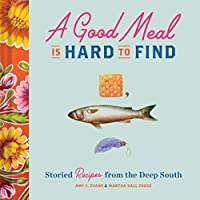 A Good Meal Is Hard to Find: Storied Recipes from the Deep South (Southern Cookbook, Soul Food Cookbook)