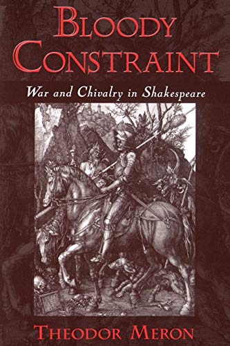 Bloody Constraint : War and Chivalry in Shakespeare: War & Chivalry in Shakespeare