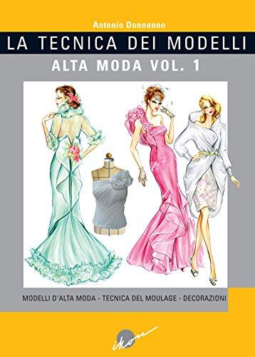 La tecnica dei modelli. Alta moda. Ediz. illustrata. Modelli d'alta moda. Tecnica del moulage. Decorazioni (Vol. 1)