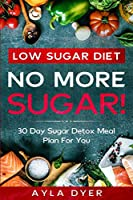 Low Sugar Diet: NO MORE SUGAR! 30 Day Sugar Detox Meal Plan For you