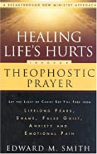 Healing Life's Hurts Through Theophostic Prayer: Let The Light Of Christ Set You Free From Lifelong Fears, Shame, False Guilt, Anxiety And Emotional Pain