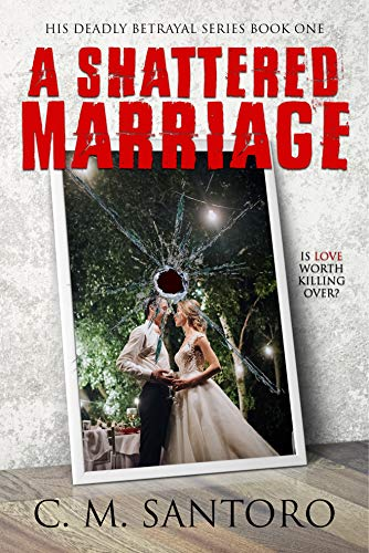 A Shattered Marriage (His Deadly Betrayal Series Book 1) by [C. M. Santoro]