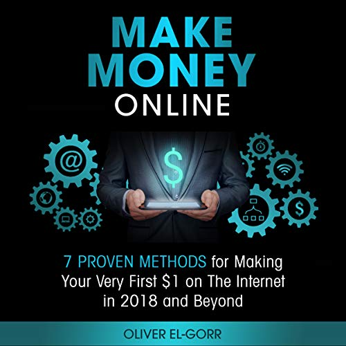 Make Money Online: 7 Proven Methods for Making Your Very First $1 on the Internet in 2018 and Beyond cover art