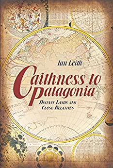 [Ian Leith]のCaithness to Patagonia: Distant Lands and Close Relatives (English Edition)