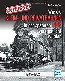 Enteignet: Wie die Klein- und Privatbahnen in der späteren DDR verstaatlicht wurden - 1945-1952: Wie die Klein- und Privatbahnen in der spteren DDR...