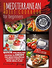 THE COMPLETE MEDITERRANEAN DIET COOKBOOK FOR BEGINNERS: Quick and Healthy Recipes to Enjoy The Mediterranean Lifestyle with A 2 Week Meal Plan. Included Tips for A Successful Diet