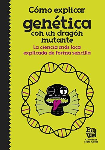 Cómo explicar genética con un dragón mutante: La ciencia más loca explicada de forma sencilla (No ficción ilustrados)