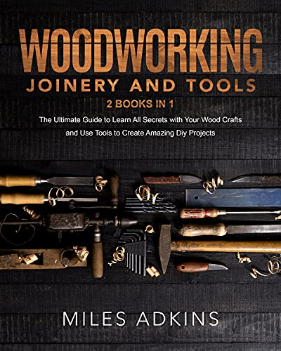 Woodworking Joinery and Tools (2 Books in 1): The Ultimate Guide To Learn All Secrets With Your Wood Crafts And Use Tools To Create Amazing Diy Projects by [Miles Adkins]