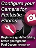Configure Your Camera For Fantastic Photos - Beginners guide to taking better photographs