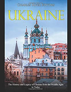 Ukraine: The History and Legacy of Ukraine from the Middle Ages to Today