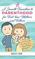 Smooth Transition to Parenthood for First Time Mothers and Fathers: How to Adapt and Embrace your New Life as a Parent without Stress and Worries