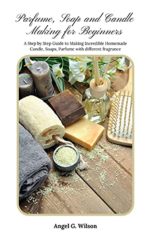 Parfume, Soap and Candle Making for Beginners: A Step by Step Guide to Making Incredible Homemade Candle, Soaps, Parfume with different fragrance