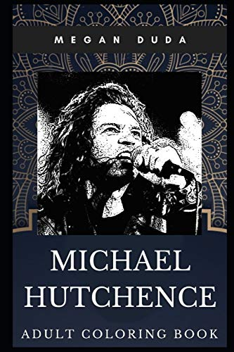 Michael Hutchence Adult Coloring Book: Legendary INXS Singer and Brit Awards Winner Inspired Coloring Book for Adults (Michael Hutchence Books, Band 0)