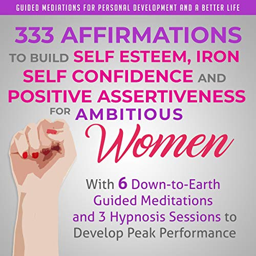 333 Affirmations to Build Self Esteem, Iron Self Confidence and Positive Assertiveness for Ambitious Women cover art