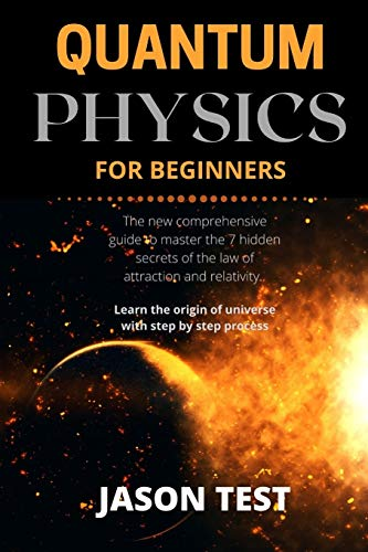 QUANTUM PHYSICS FOR BEGINNERS: The new comprehensive guide to master the 7 hidden secrets of the law of attraction and relativity. Learn the origin of universe with step by step process
