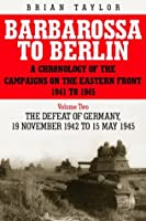 Barbarossa to Berlin: A Chronology of the Campaigns on the Eastern Front 1941 to 1945: The Defeat of Germany 19 November 1942 to 15 May 1945 (Chronology of the Campaigns on the Eastern Front 1941-45)