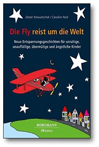 Die Fly reist um die Welt: Neue Entspannungsgeschichten für unruhige, unauffällige, übermütige und ängstliche Kinder
