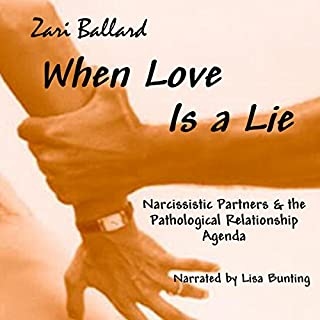 When Love Is a Lie     Narcissistic Partners & the Pathological Relationship Agenda              By:                                                                                                                                 Zari L Ballard                               Narrated by:                                                                                                                                 Lisa Bunting                      Length: 4 hrs and 46 mins     310 ratings     Overall 4.6