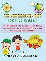 The Mediterranean Diet for Kids Cookbook: The Healthiest 120 Recipes for Children, tested BY Kids FOR Kids! HAVE FUN in the Kitchen and Stay HEALTHY!