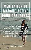 MÉDITATION DE MARCHE ACTIVE POUR DÉBUTANTS : ÉLIMINE L'ANXIÉTÉ, AUGMENTE L'ESTIME DE SOI, AMÉLIORE LA RELAXATION AVANT DE S'ENDORMIR, L'ABONDANCE SPIRITUELLE (French Edition)