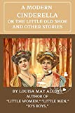 A MODERN CINDERELLA OR THE LITTLE OLD SHOE AND OTHER STORIES(Illustrated, Classic Edition): AUTHOR OF 'LITTLE WOMEN,' 'LITTLE MEN,' 'JO'S BOYS,' ETC., (English Edition)
